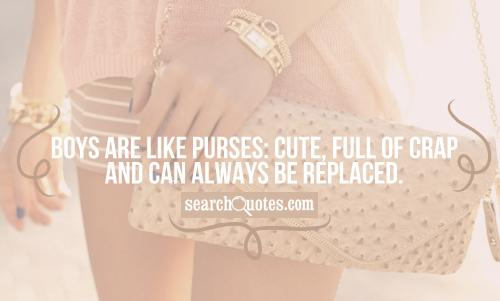 Boys are like purses: Cute, full of crap and can always be replaced.
