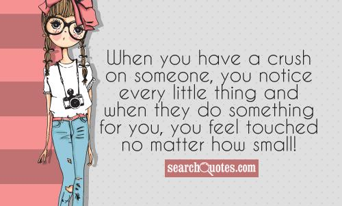When you have a crush on someone, you notice every little thing and when they do something for you, you feel touched no matter how small!
