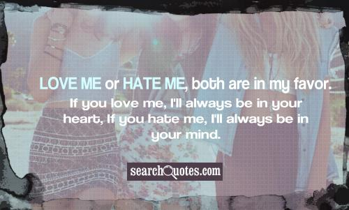 Love me or hate me, both are in my favor. If you love me, I'll always be in your heart, If you hate me, I'll always be in your mind.
