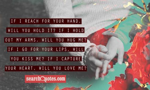 If I reach for your hand, will you hold it? If I hold out my arms, will you hug me? If I go for your lips, will you kiss me? If I capture your heart, will you love me?