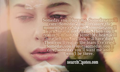 Someday you'll love me. Someday you'll care. Someday you'll treasure the moments we've shared. Someday you'll learn, love is not a game. Then you'll realize, I'm not the same. My heart will have left you, my love will have died. Then you'll realize the tears I've cried. Someday you'll love, someday you'll care, someday you'll want me and I won't be there.