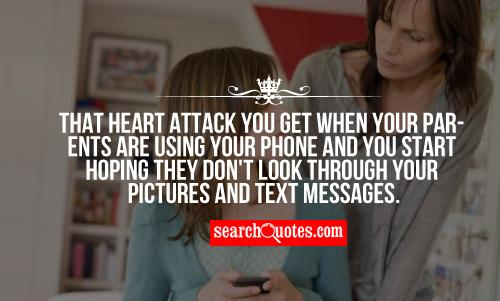 That heart attack you get when your parents are using your phone and you start hoping they don't look through your pictures and text messages.