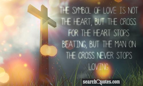 The symbol of love is not the heart, but the cross. For the heart stops beating, but the man on the cross never stops loving.