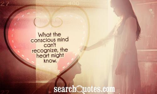 What the conscious mind can't recognize, the heart might know.