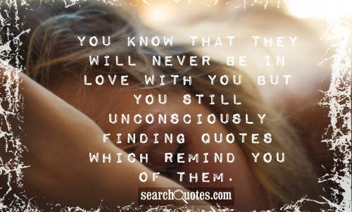 You know that they will never be in love with you but you still unconsciously finding quotes which remind you of them.
