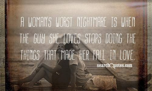 A woman's worst nightmare is when the guy she loves stops doing the things that made her fall in love.