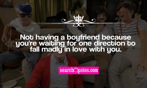 Not having a boyfriend because you're waiting for one direction to fall madly in love with you.