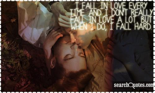 I fall in love every time. And I don't really fall in love a lot, but when I do, I fall hard.