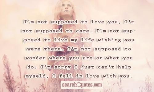 I'm not supposed to love you, I'm not supposed to care. I'm not supposed to live my life wishing you were there. I'm not supposed to wonder where you are or what you do. I'm sorry I just can't help myself, I fell in love with you.