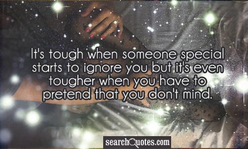 It's tough when someone special starts to ignore you but it's even tougher when you have to pretend that you don't mind.