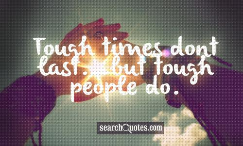 Tough times dont last...but tough people do.