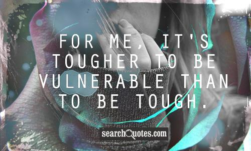 For me, it's tougher to be vulnerable than to be tough.