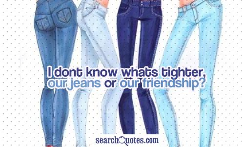 I dont know whats tighter, our jeans or our friendship?