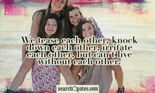 We tease each other, knock down each other, irritate each other, but can't live without each other.