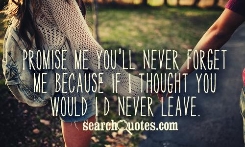 Promise me you'll never forget me because if I thought you would I'd never leave.