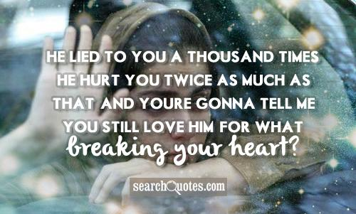 He lied to you a thousand times. He hurt you twice as much as that. And youre gonna tell me you still love him? For what, breaking your heart?