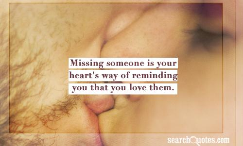 Missing someone is your heart's way of reminding you that you love them.
