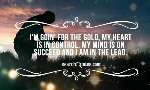 I'm goin' for the gold, my heart is in control. My mind is on succeed and I am in the lead.