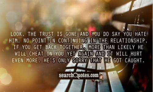 Look, the trust is gone and you do say you hate him. No point in continuing in the relationship. If you get back together, more than likely he will cheat on you yet again and it will hurt even more. He's only sorry that he got caught.