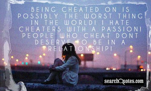 Being cheated on is possibly the worst thing in the world! I hate cheaters with a passion! People who cheat dont deserve to be in a relationship!