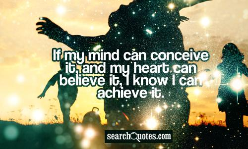 If my mind can conceive it, and my heart can believe it, I know I can achieve it.
