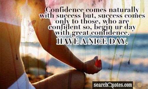 Confidence comes naturally with success but, success comes only to those, who are confident so, begin ur day with great confidence. HAVE A NICE DAY.