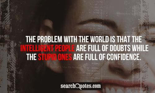 The problem with the world is that the intelligent people are full of doubts while the stupid ones are full of confidence.