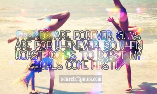 Friends are forever, Guys are for whenever, so when worst comes to worst My girls come first!