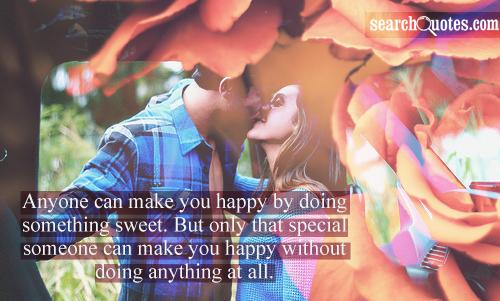 Anyone can make you happy by doing something sweet. But only that special someone can make you happy without doing anything at all.