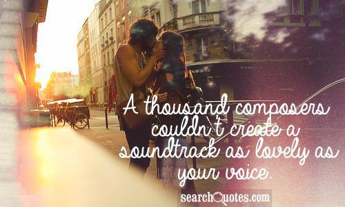 A thousand composers couldn't create a soundtrack as lovely as your voice.