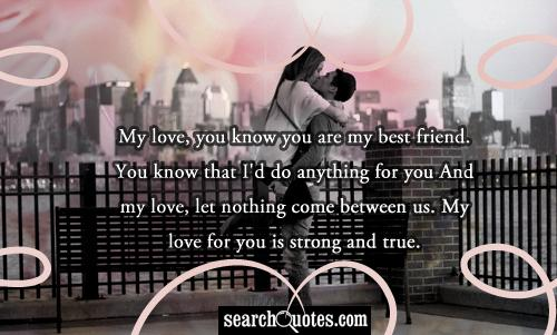 My love, you know you are my best friend. You know that I'd do anything for you And my love, let nothing come between us. My love for you is strong and true.