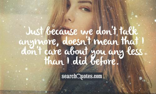 Just because we don't talk anymore, doesn't mean that I don't care about you any less than I did before.