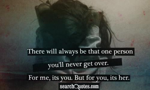 There will always be that one person you'll never get over. For me, its you. But for you, its her.