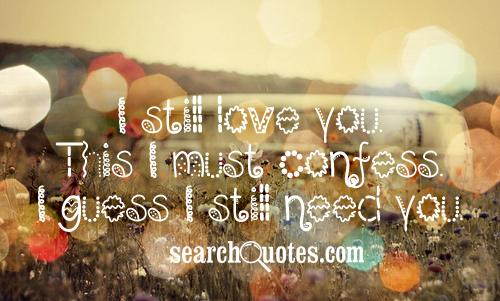 I still love you. This I must confess. I guess I still need you.