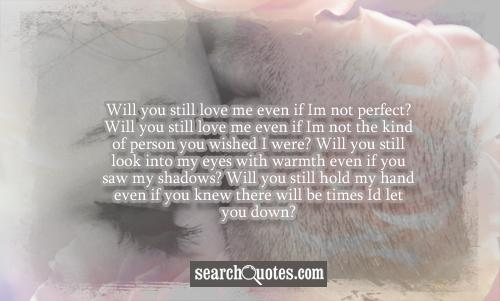 Will you still love me even if I'm not perfect? Will you still love me even if I'm not the kind of person you wished I were? Will you still look into my eyes with warmth even if you saw my shadows? Will you still hold my hand even if you knew there will be times I'd let you down?
