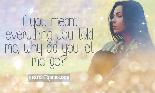 If you meant everything you told me, why did you let me go?