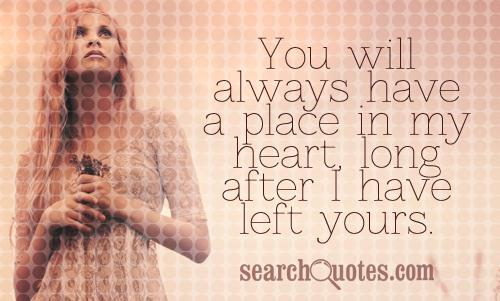 You will always have a place in my heart, long after I have left yours.