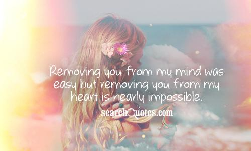 Removing you from my mind was easy but removing you from my heart is nearly impossible.