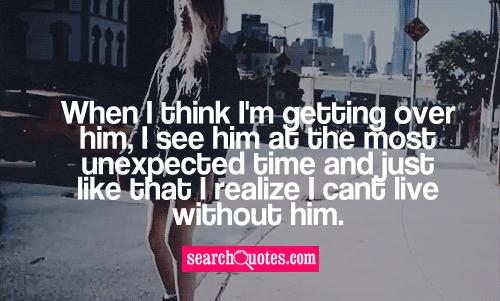 When I think I'm getting over him, I see him at the most unexpected time and just like that I realize I cant live without him.