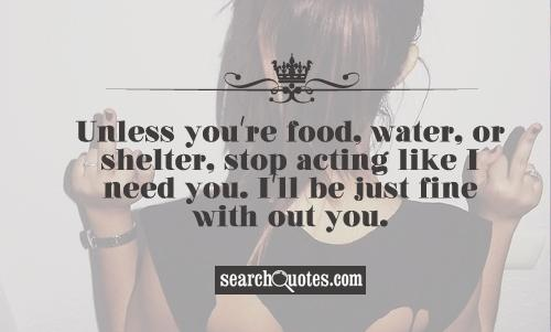 Unless you're food, water, or shelter, stop acting like I need you. I'll be just fine with out you.