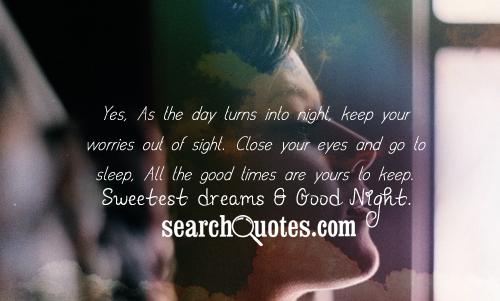 Yes, As the day turns into night, keep your worries out of sight. Close your eyes and go to sleep, All the goooood times are yours to keep. Sweetest dreams & Good Night.