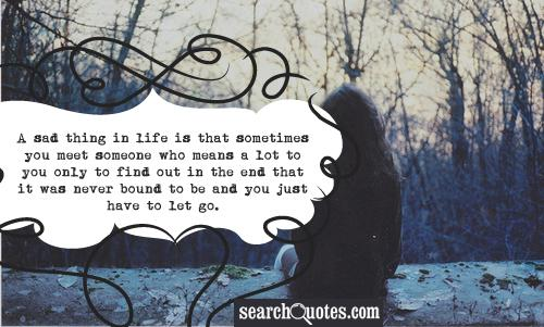 A sad thing in life  is that sometimes you meet someone who means a lot to you only to find out in the end that it was never bound to be and you just have to let go.