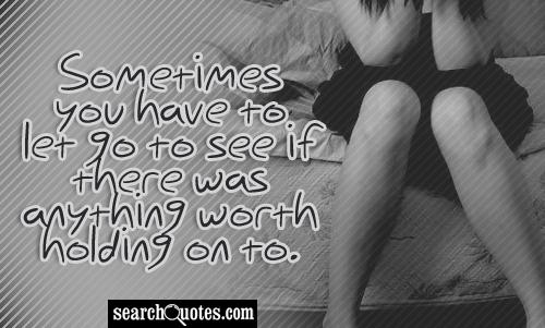 Sometimes you have to let go to see if there was anything worth holding on to.