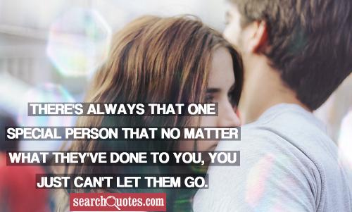 There's always that one special person that no matter what they've done to you, you just can't let them go.
