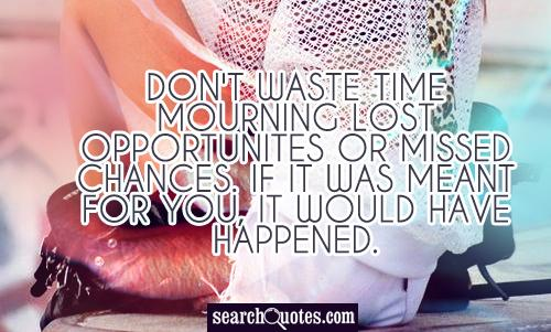 Don't waste time mourning lost opportunites or missed chances. If it was meant for you, it would have happened.