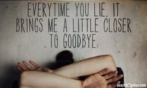Everytime you lie, it brings me a little closer to goodbye.