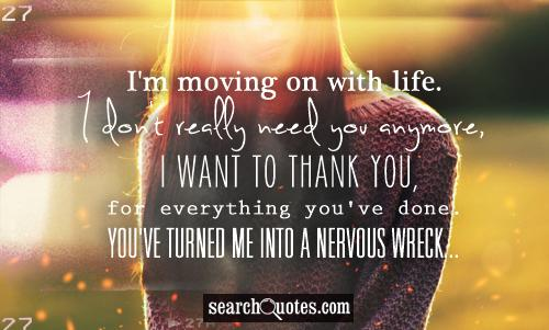 I'm moving on with life. I don't really need you anymore, I want to thank you, for everything you've done. You've turned me into a nervous wreck...