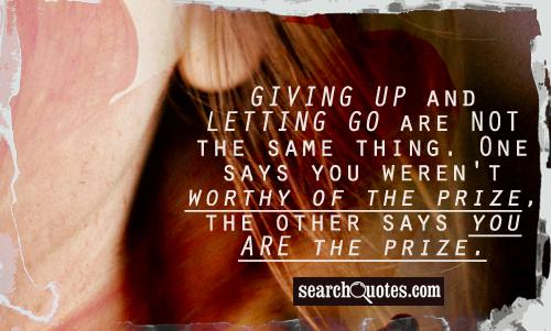 Giving up and letting go are NOT the same thing. One says you weren't worthy of the prize, the other says you ARE the prize.