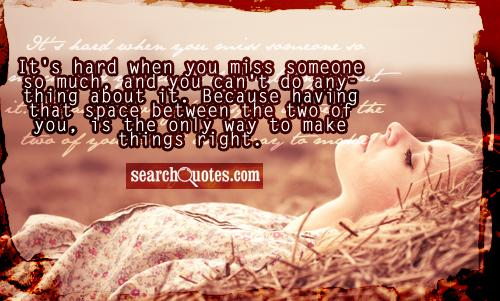 It's hard when you miss someone so much, and you can't do anything about it. Because having that space between the two of you, is the only way to make things right.