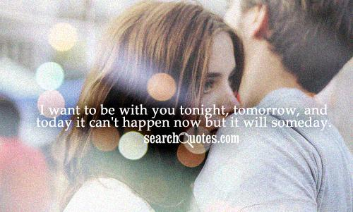 I want to be with you tonight, tomorrow, and today it can't happen now but it will someday.